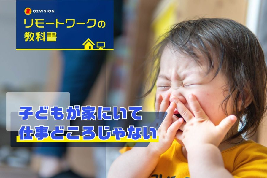 リモートワークの教科書 第6回「子どもが家にいて仕事どころじゃない」
